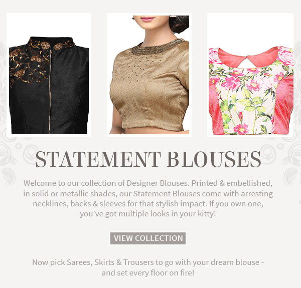 Statement Blouses in prints & embroideries to match with Skirts, Trousers & Sarees.